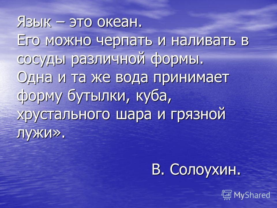 Язык – это океан. Его можно черпать и наливать в сосуды различной формы. Одна и та же вода принимает форму бутылки, куба, хрустального шара и грязной лужи». В. Солоухин.