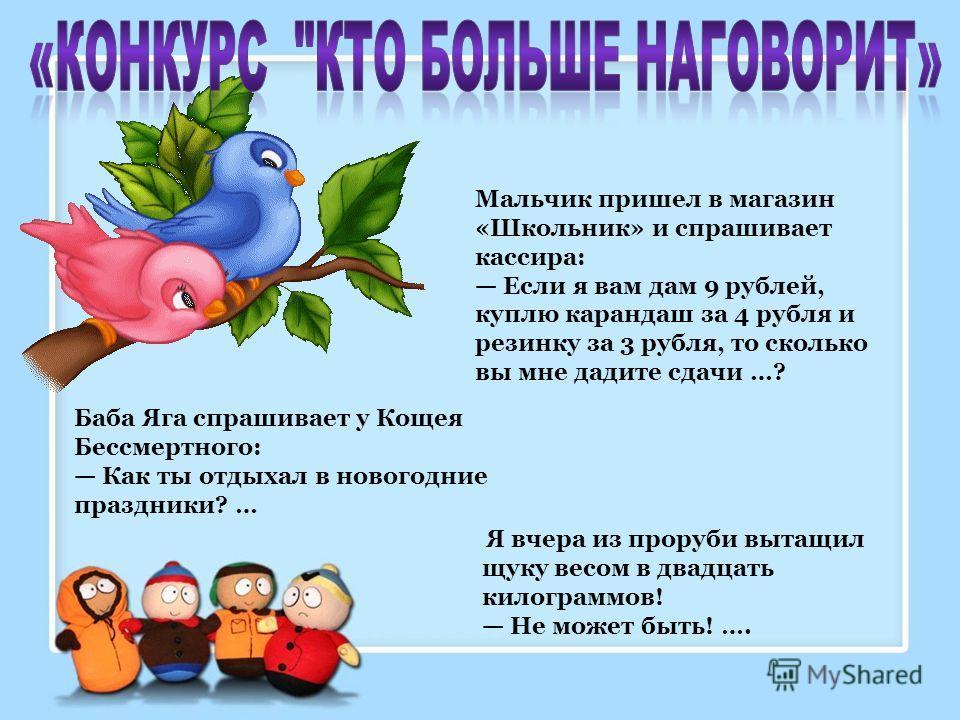 Мальчик пришел в магазин «Школьник» и спрашивает кассира: Если я вам дам 9 рублей, куплю карандаш за 4 рубля и резинку за 3 рубля, то сколько вы мне дадите сдачи …? Баба Яга спрашивает у Кощея Бессмертного: Как ты отдыхал в новогодние праздники? … Я