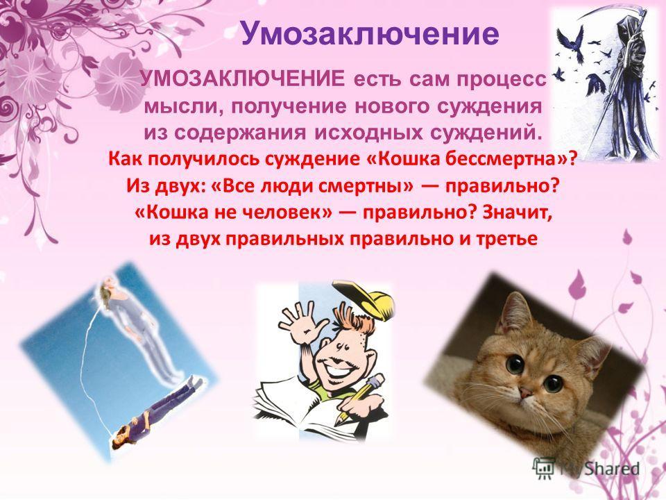 УМОЗАКЛЮЧЕНИЕ есть сам процесс мысли, получение нового суждения из содержания исходных суждений. Как получилось суждение «Кошка бессмертна»? Из двух: «Все люди смертны» правильно? «Кошка не человек» правильно? Значит, из двух правильных правильно и т