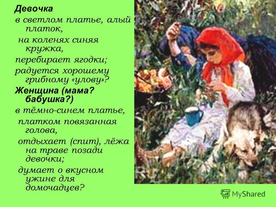 Девочка в светлом платье, алый платок, на коленях синяя кружка, перебирает ягодки; радуется хорошему грибному «улову»? Женщина (мама? бабушка?) в тёмно-синем платье, платком повязанная голова, отдыхает (спит), лёжа на траве позади девочки; думает о в
