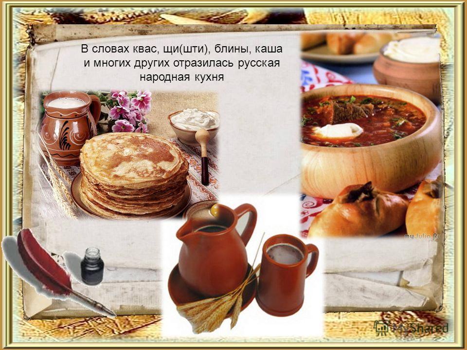 В словах квас, щи(шти), блины, каша и многих других отразилась русская народная кухня