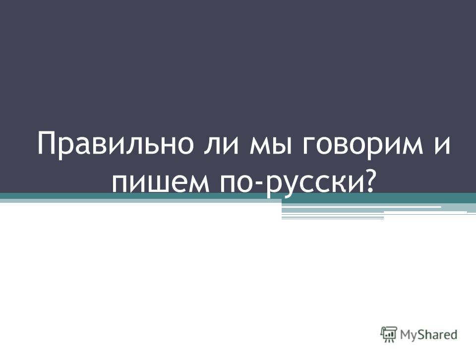 Правильно ли мы говорим и пишем по-русски?
