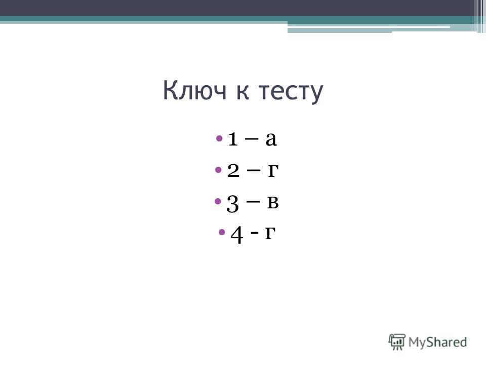 Ключ к тесту 1 – а 2 – г 3 – в 4 - г