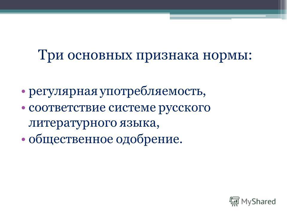 Три основных признака нормы: регулярная употребляемость, соответствие системе русского литературного языка, общественное одобрение.