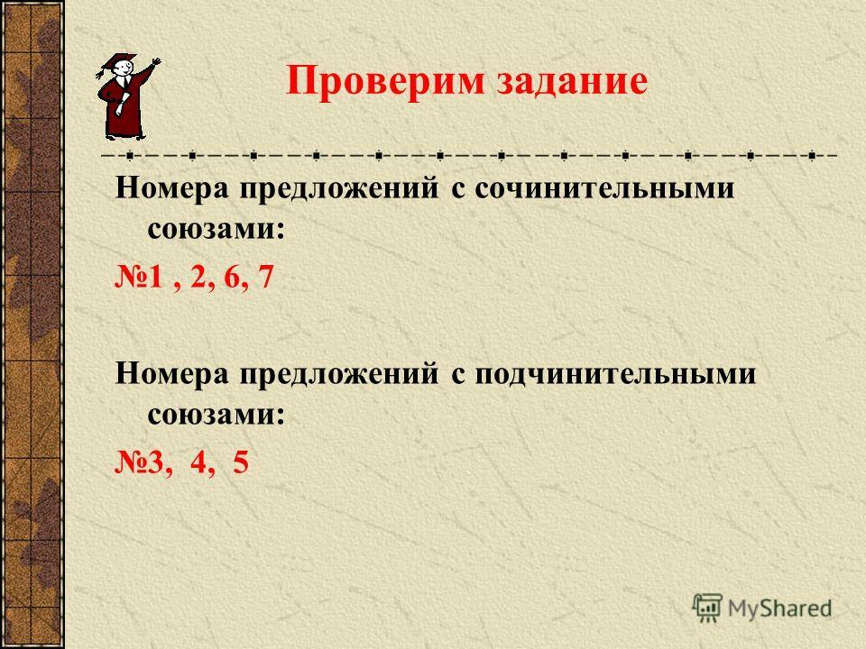 Проверим задание Номера предложений с сочинительными союзами: 1, 2, 6, 7 Номера предложений с подчинительными союзами: 3, 4, 5