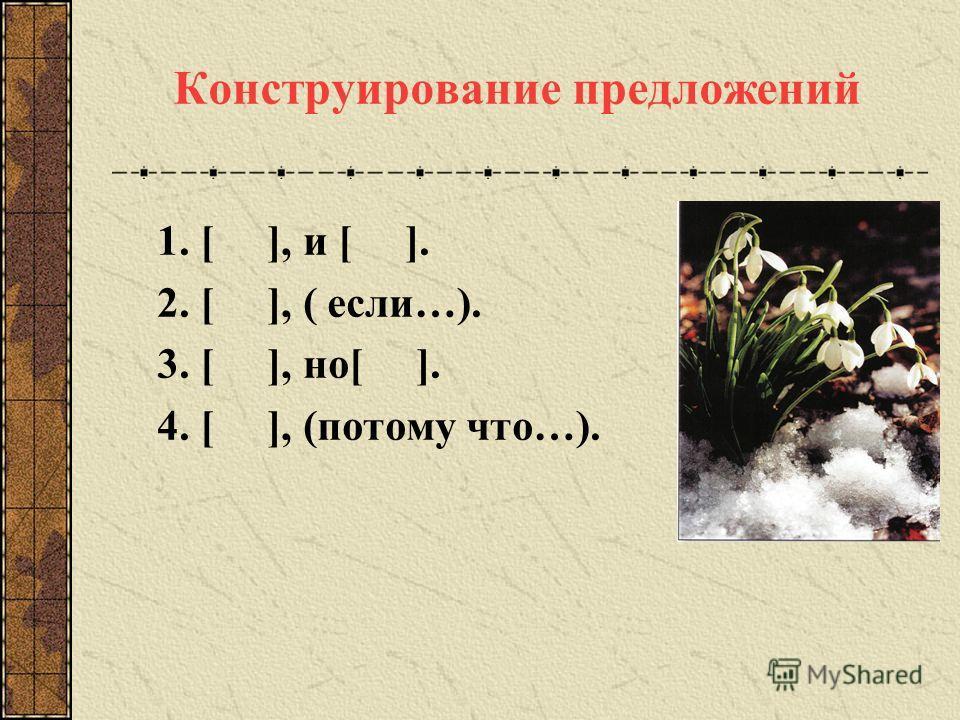 Конструирование предложений 1. [ ], и [ ]. 2. [ ], ( если…). 3. [ ], но[ ]. 4. [ ], (потому что…).