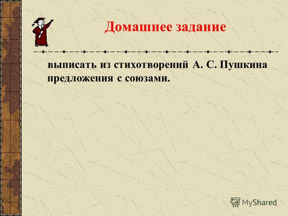 Домашнее задание выписать из стихотворений А. С. Пушкина предложения с союзами.