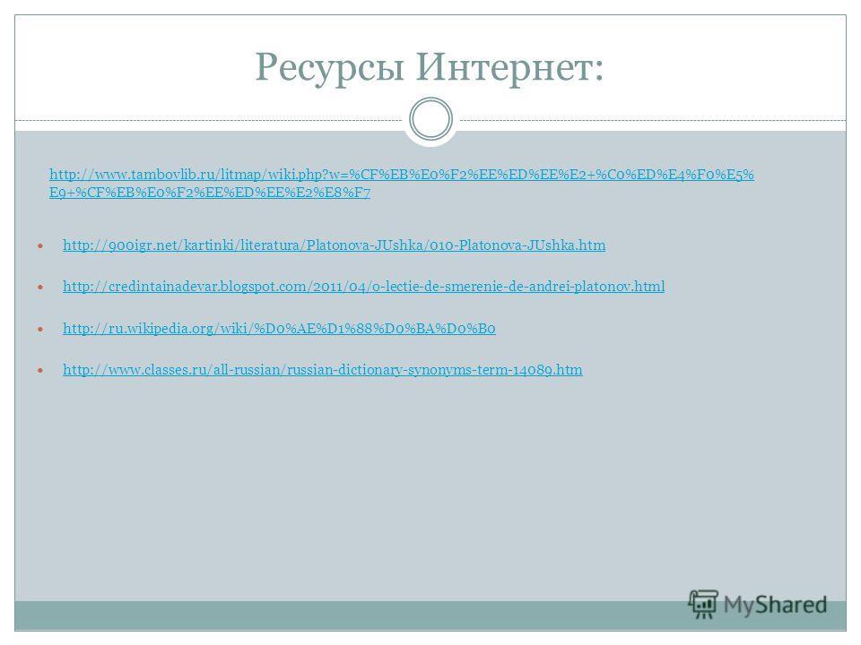 Ресурсы Интернет: http://900igr.net/kartinki/literatura/Platonova-JUshka/010-Platonova-JUshka.htm http://credintainadevar.blogspot.com/2011/04/o-lectie-de-smerenie-de-andrei-platonov.html http://ru.wikipedia.org/wiki/%D0%AE%D1%88%D0%BA%D0%B0 http://w