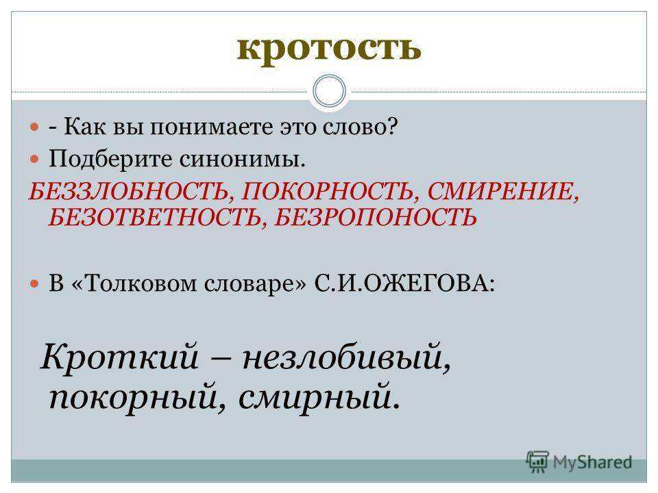 кротость - Как вы понимаете это слово? Подберите синонимы. БЕЗЗЛОБНОСТЬ, ПОКОРНОСТЬ, СМИРЕНИЕ, БЕЗОТВЕТНОСТЬ, БЕЗРОПОНОСТЬ В «Толковом словаре» С.И.ОЖЕГОВА: Кроткий – незлобивый, покорный, смирный.