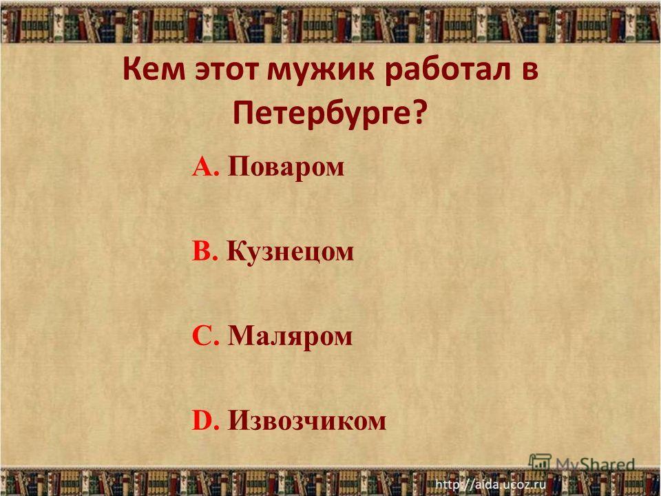 Кем этот мужик работал в Петербурге? А. Поваром В. Кузнецом С. Маляром D. Извозчиком