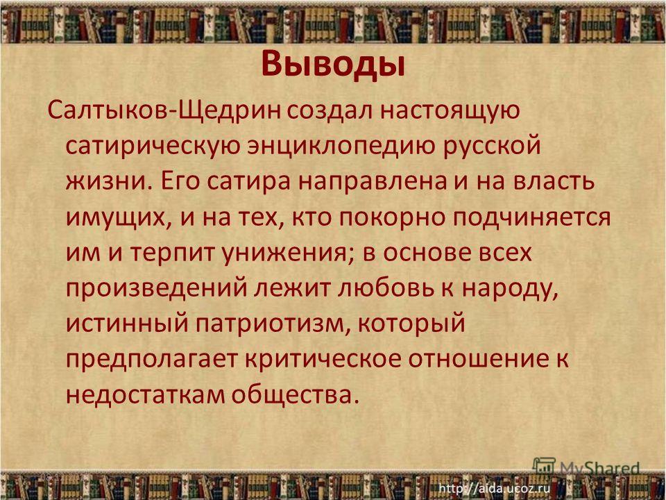 Выводы Салтыков-Щедрин создал настоящую сатирическую энциклопедию русской жизни. Его сатира направлена и на власть имущих, и на тех, кто покорно подчиняется им и терпит унижения; в основе всех произведений лежит любовь к народу, истинный патриотизм,