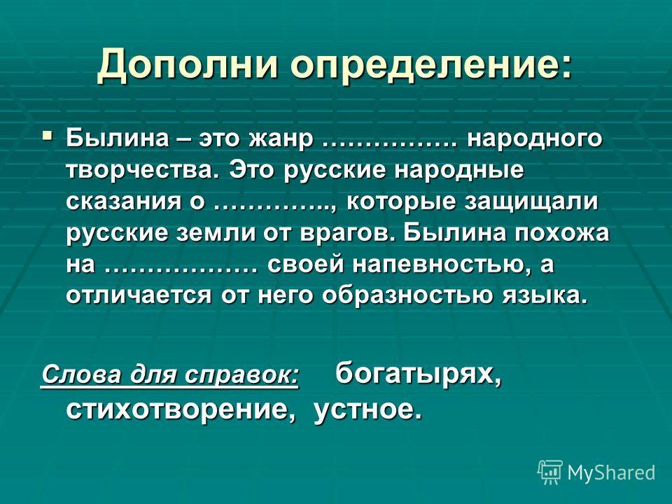 Дополни определение: Былина – это жанр ……………. народного творчества. Это русские народные сказания о ………….., которые защищали русские земли от врагов. Былина похожа на ……………… своей напевностью, а отличается от него образностью языка. Слова для справок