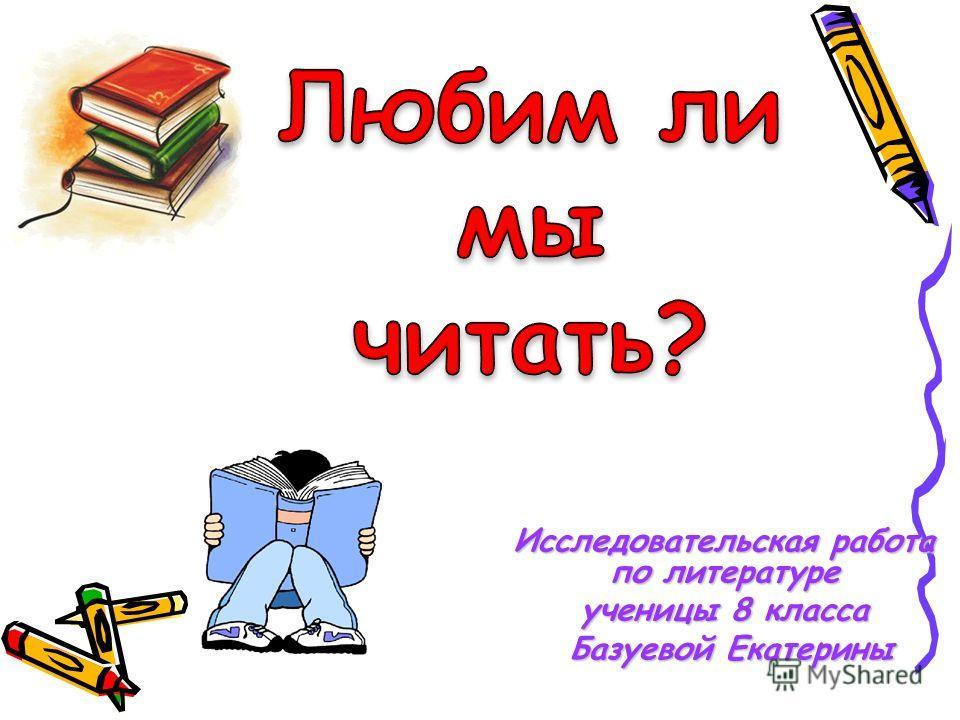Исследовательская работа по литературе ученицы 8 класса Базуевой Екатерины Базуевой Екатерины