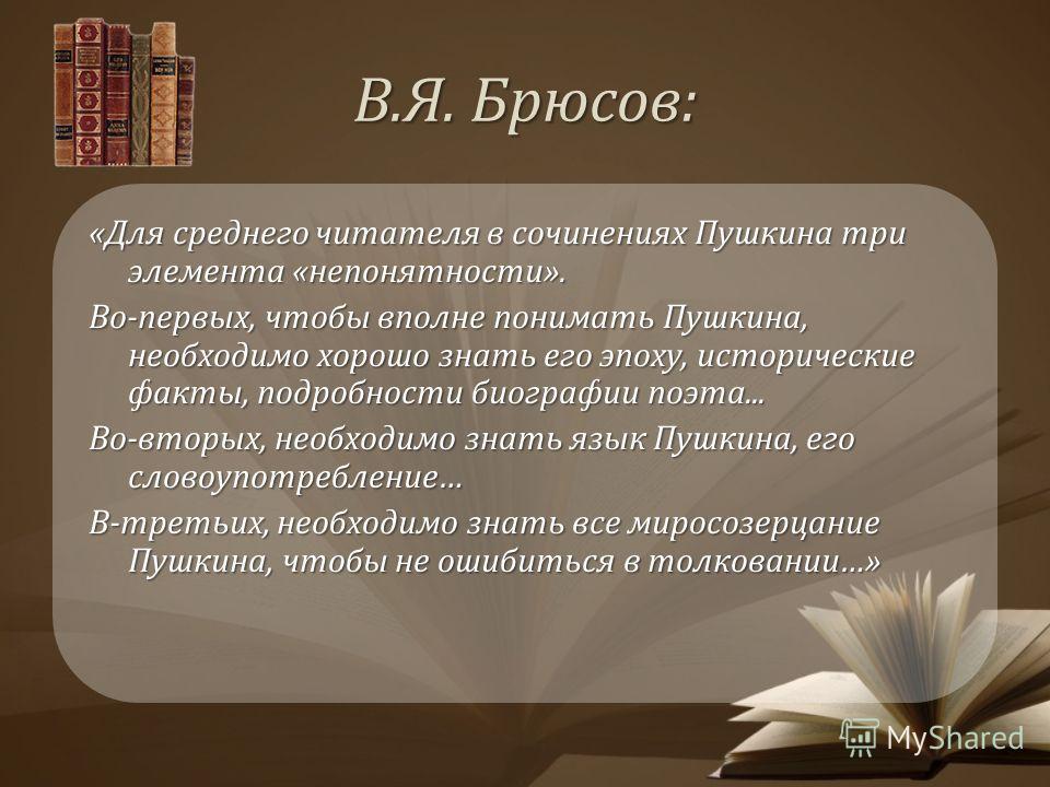 В.Я. Брюсов: «Для среднего читателя в сочинениях Пушкина три элемента «непонятности». Во-первых, чтобы вполне понимать Пушкина, необходимо хорошо знать его эпоху, исторические факты, подробности биографии поэта... Во-вторых, необходимо знать язык Пуш