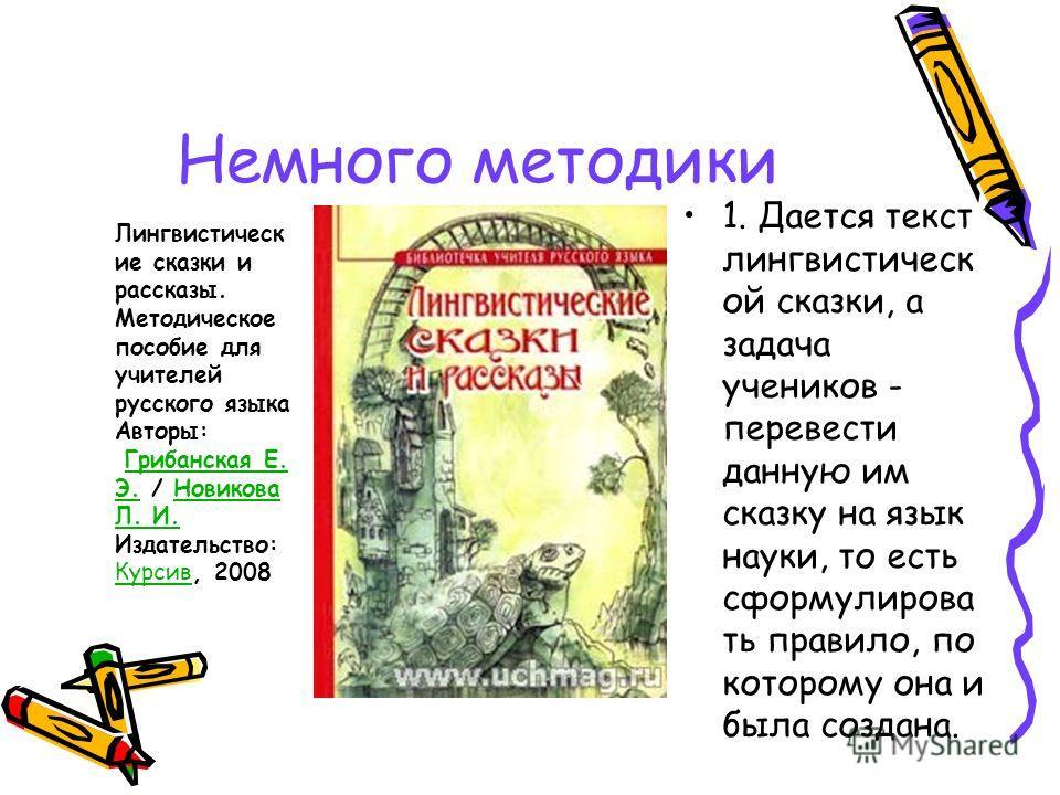 Немного методики 1. Дается текст лингвистическ ой сказки, а задача учеников - перевести данную им сказку на язык науки, то есть сформулирова ть правило, по которому она и была создана. Лингвистическ ие сказки и рассказы. Методическое пособие для учит