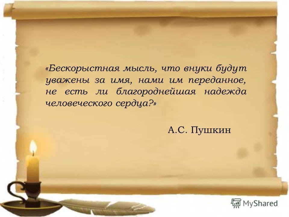 «Бескорыстная мысль, что внуки будут уважены за имя, нами им переданное, не есть ли благороднейшая надежда человеческого сердца?» А.С. Пушкин