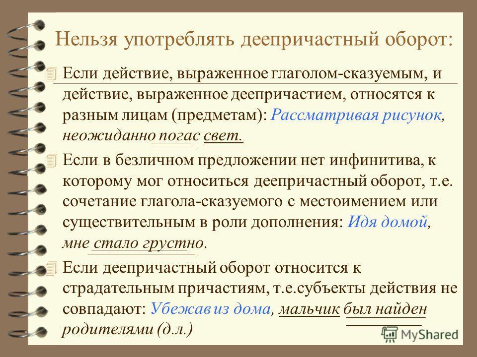 Правила употребления деепричастных оборотов 4 Основное действие, выраженное глаголом- сказуемым, и добавочное действие, выраженное деепричастием, относятся к одному лицу или предмету: Рассматривая рисунок, обратите внимание на штриховку. 4 Возможно у