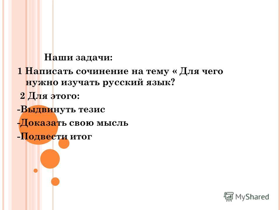 Наши задачи: 1 Написать сочинение на тему « Для чего нужно изучать русский язык? 2 Для этого: -Выдвинуть тезис -Доказать свою мысль -Подвести итог
