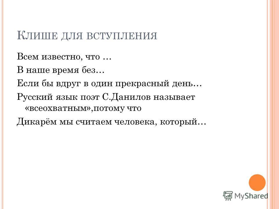 К ЛИШЕ ДЛЯ ВСТУПЛЕНИЯ Всем известно, что … В наше время без… Если бы вдруг в один прекрасный день… Русский язык поэт С.Данилов называет «всеохватным»,потому что Дикарём мы считаем человека, который…