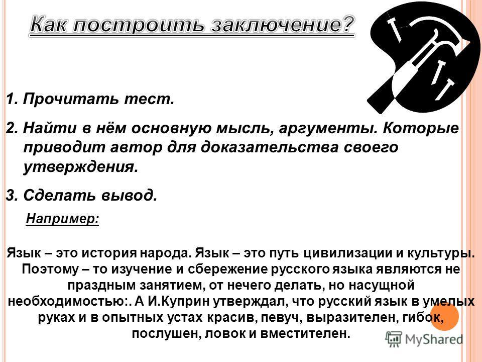 1. Прочитать тест. 2. Найти в нём основную мысль, аргументы. Которые приводит автор для доказательства своего утверждения. 3. Сделать вывод. Язык – это история народа. Язык – это путь цивилизации и культуры. Поэтому – то изучение и сбережение русског