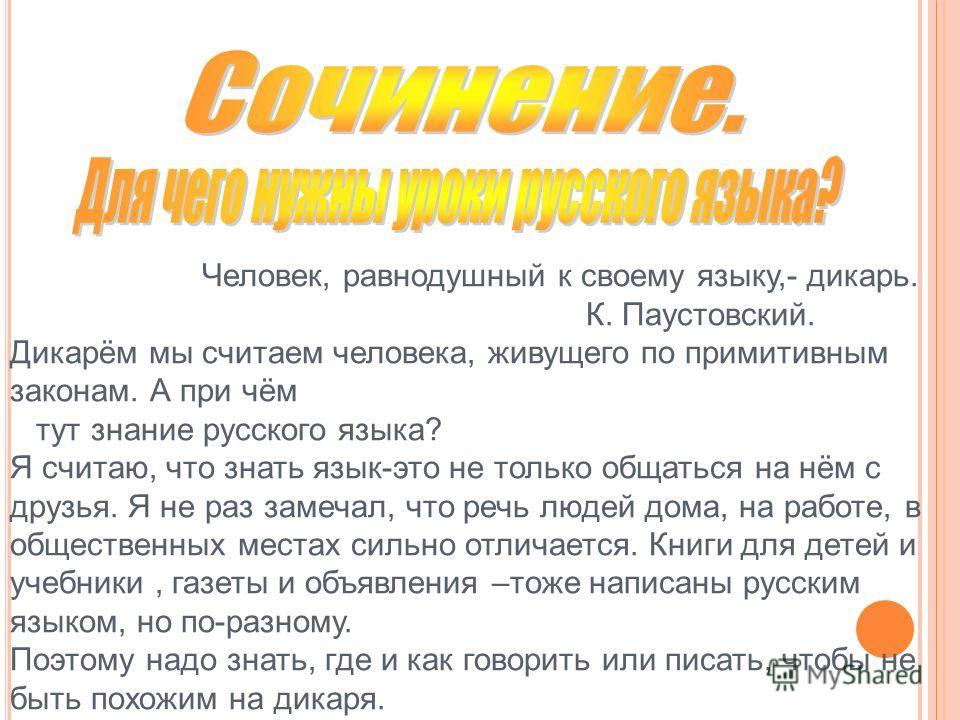 Человек, равнодушный к своему языку,- дикарь. К. Паустовский. Дикарём мы считаем человека, живущего по примитивным законам. А при чём тут знание русского языка? Я считаю, что знать язык-это не только общаться на нём с друзья. Я не раз замечал, что ре