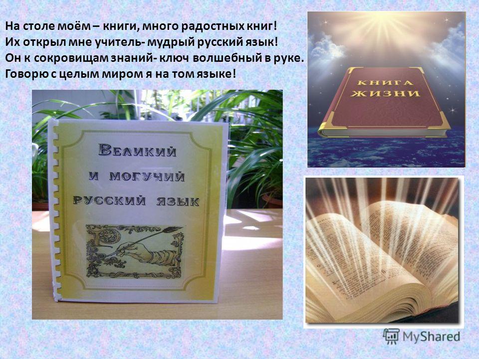 На столе моём – книги, много радостных книг! Их открыл мне учитель- мудрый русский язык! Он к сокровищам знаний- ключ волшебный в руке. Говорю с целым миром я на том языке!