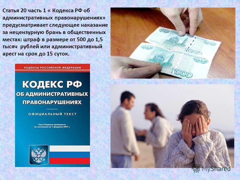 Статья 20 часть 1 « Кодекса РФ об административных правонарушениях» предусматривает следующее наказание за нецензурную брань в общественных местах: штраф в размере от 500 до 1,5 тысяч рублей или административный арест на срок до 15 суток.