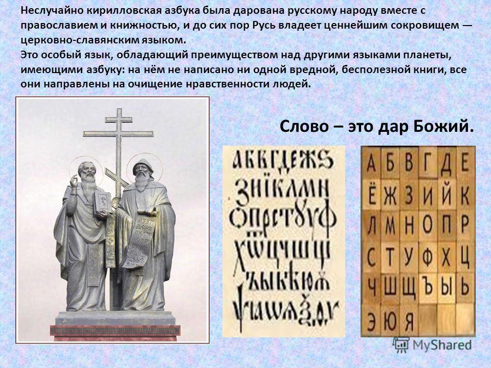 Неслучайно кирилловская азбука была дарована русскому народу вместе с православием и книжностью, и до сих пор Русь владеет ценнейшим сокровищем церковно-славянским языком. Это особый язык, обладающий преимуществом над другими языками планеты, имеющим