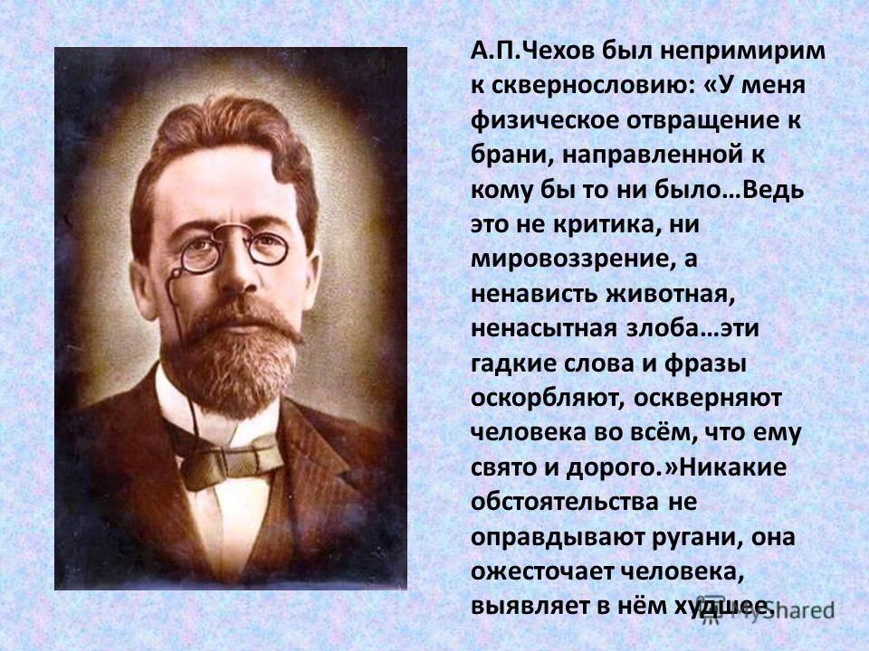 А.П.Чехов был непримирим к сквернословию: «У меня физическое отвращение к брани, направленной к кому бы то ни было…Ведь это не критика, ни мировоззрение, а ненависть животная, ненасытная злоба…эти гадкие слова и фразы оскорбляют, оскверняют человека