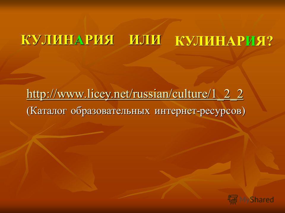 КУЛИНАРИЯ ИЛИ http://www.licey.net/russian/culture/1_2_2 (Каталог образовательных интернет-ресурсов) КУЛИНАРИЯ?