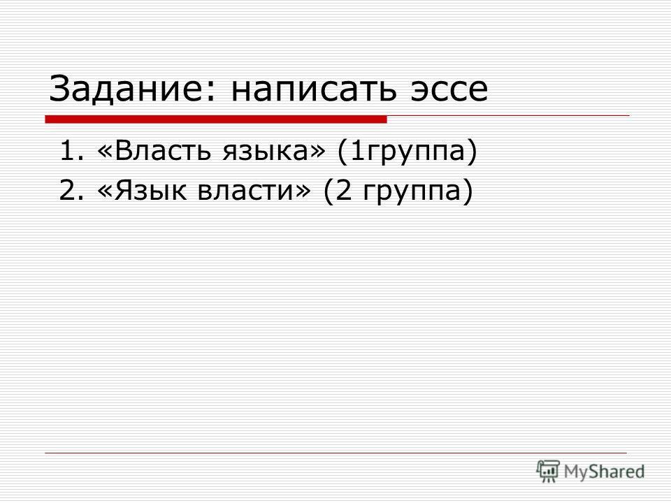 Задание: написать эссе 1. «Власть языка» (1группа) 2. «Язык власти» (2 группа)