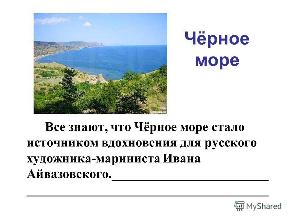 Чёрное море Все знают, что Чёрное море стало источником вдохновения для русского художника-мариниста Ивана Айвазовского.________________________ _____________________________________