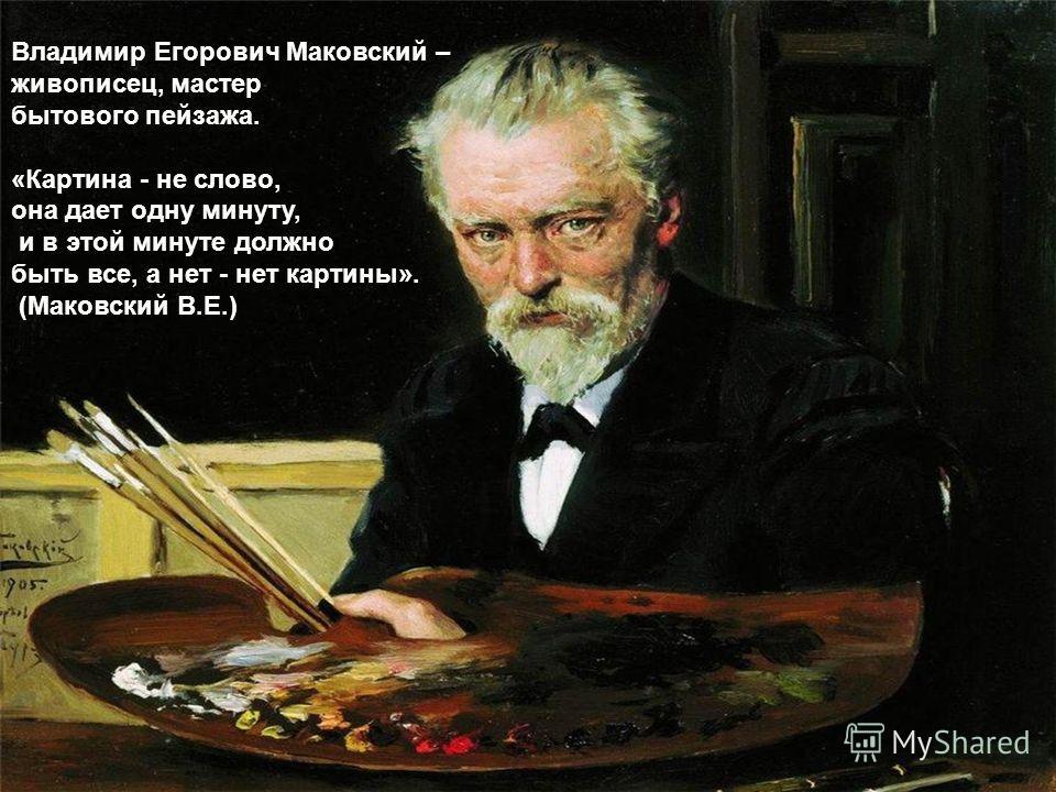 Владимир Егорович Маковский – живописец, мастер бытового пейзажа. «Картина - не слово, она дает одну минуту, и в этой минуте должно быть все, а нет - нет картины». (Маковский В.Е.)