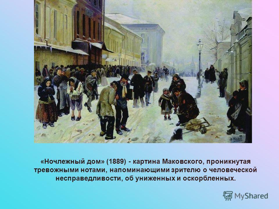 «Ночлежный дом» (1889) - картина Маковского, проникнутая тревожными нотами, напоминающими зрителю о человеческой несправедливости, об униженных и оскорбленных.