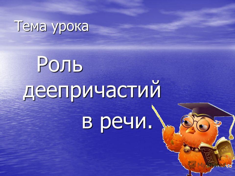 Тема урока Роль деепричастий Роль деепричастий в речи. в речи.
