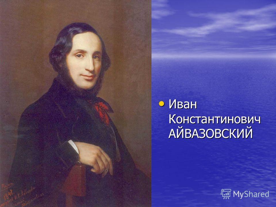 Иван Константинович АЙВАЗОВСКИЙ Иван Константинович АЙВАЗОВСКИЙ