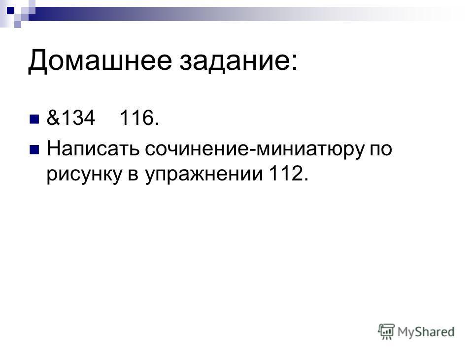Домашнее задание: &134 116. Написать сочинение-миниатюру по рисунку в упражнении 112.