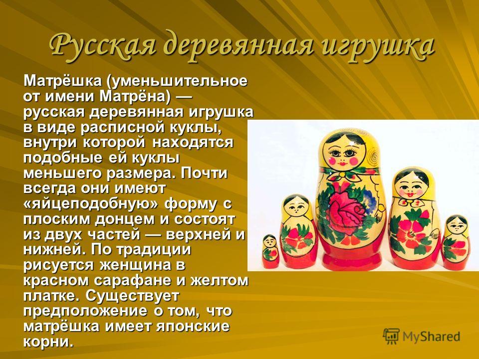 Русская деревянная игрушка Матрёшка (уменьшительное от имени Матрёна) русская деревянная игрушка в виде расписной куклы, внутри которой находятся подобные ей куклы меньшего размера. Почти всегда они имеют «яйцеподобную» форму с плоским донцем и состо
