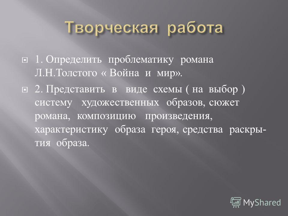 1. Определить проблематику романа Л. Н. Толстого « Война и мир ». 2. Представить в виде схемы ( на выбор ) систему художественных образов, сюжет романа, композицию произведения, характеристику образа героя, средства раскры - тия образа.