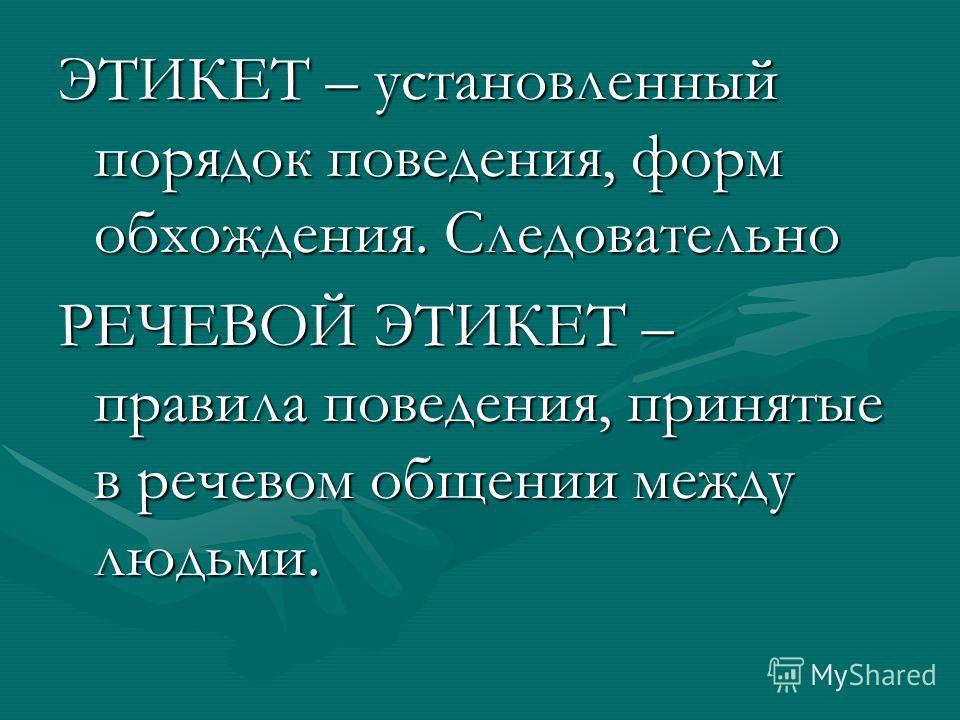 ЭТИКЕТ – установленный порядок поведения, форм обхождения. Следовательно РЕЧЕВОЙ ЭТИКЕТ – правила поведения, принятые в речевом общении между людьми.