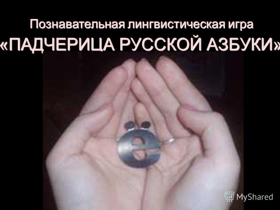 «ПАДЧЕРИЦА РУССКОЙ АЗБУКИ» Познавательная лингвистическая игра