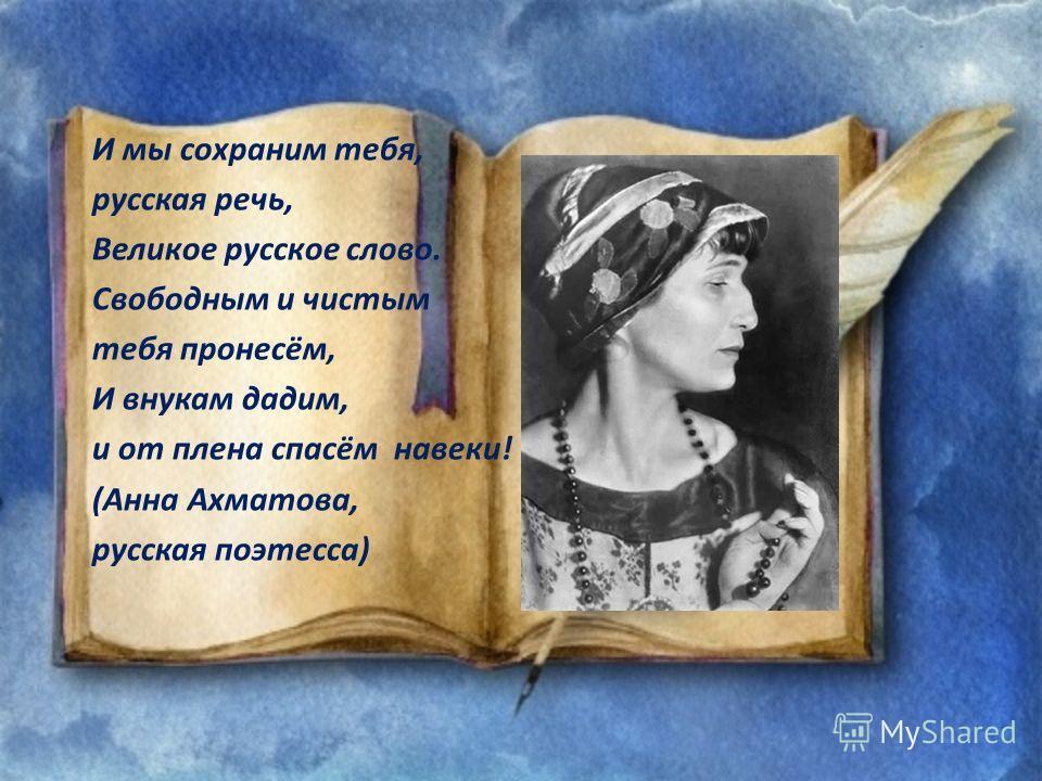 И мы сохраним тебя, русская речь, Великое русское слово. Свободным и чистым тебя пронесём, И внукам дадим, и от плена спасём навеки! (Анна Ахматова, русская поэтесса)