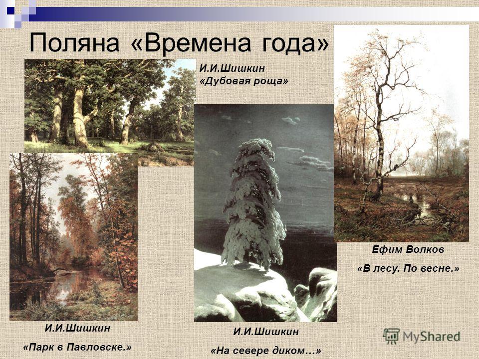 Поляна «Времена года» И.И.Шишкин «Парк в Павловске.» И.И.Шишкин «На севере диком…» Ефим Волков «В лесу. По весне.» И.И.Шишкин «Дубовая роща»