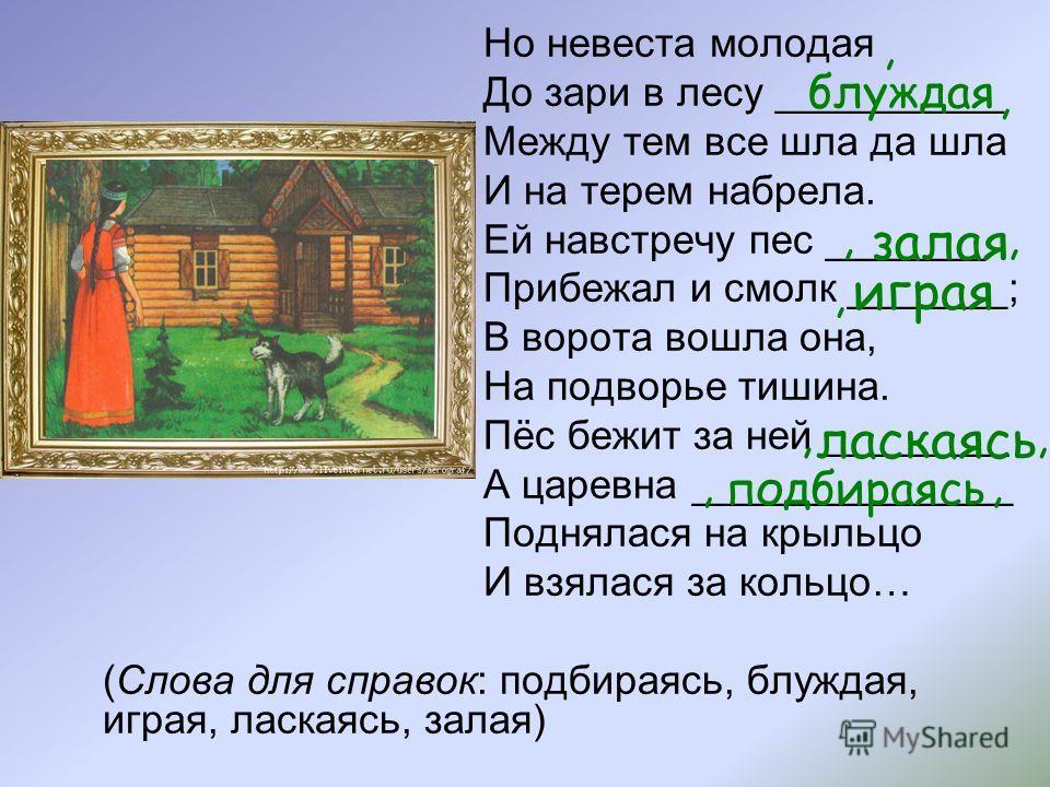 Но невеста молодая До зари в лесу __________ Между тем все шла да шла И на терем набрела. Ей навстречу пес _______ Прибежал и смолк _______; В ворота вошла она, На подворье тишина. Пёс бежит за ней ________ А царевна ______________ Поднялася на крыль