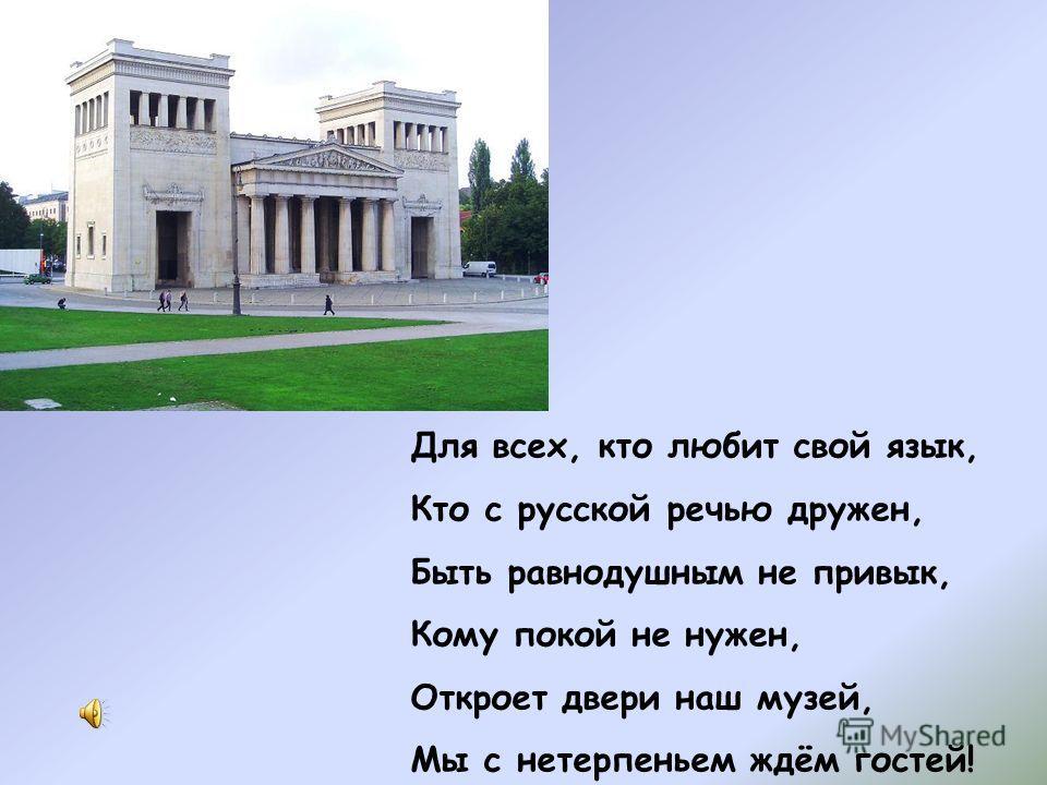Для всех, кто любит свой язык, Кто с русской речью дружен, Быть равнодушным не привык, Кому покой не нужен, Откроет двери наш музей, Мы с нетерпеньем ждём гостей!