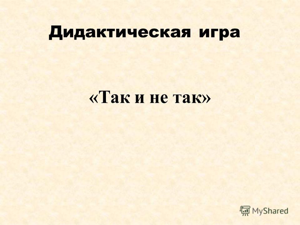 Дидактическая игра «Так и не так»