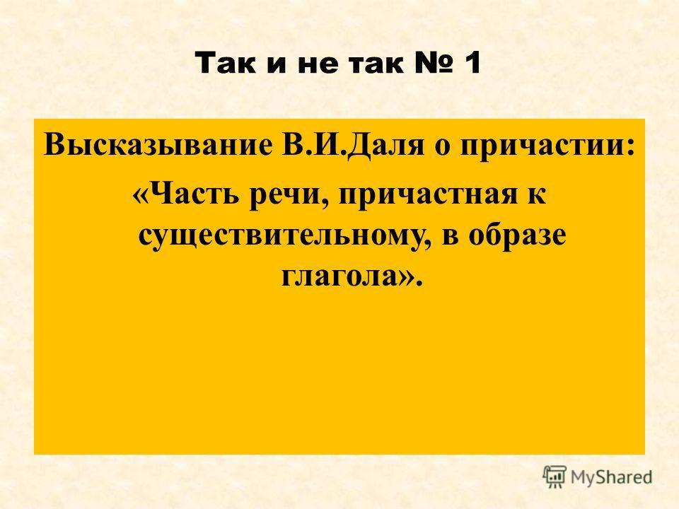 Так и не так 1 Высказывание В.И.Даля о причастии: «Часть речи, причастная к существительному, в образе глагола».