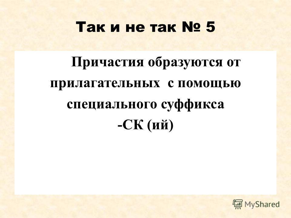 Так и не так 5 Причастия образуются от прилагательных с помощью специального суффикса -СК (ий)