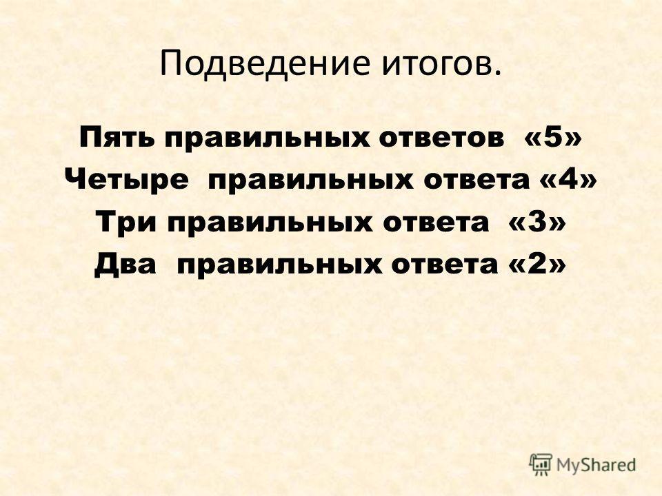 Подведение итогов. Пять правильных ответов «5» Четыре правильных ответа «4» Три правильных ответа «3» Два правильных ответа «2»