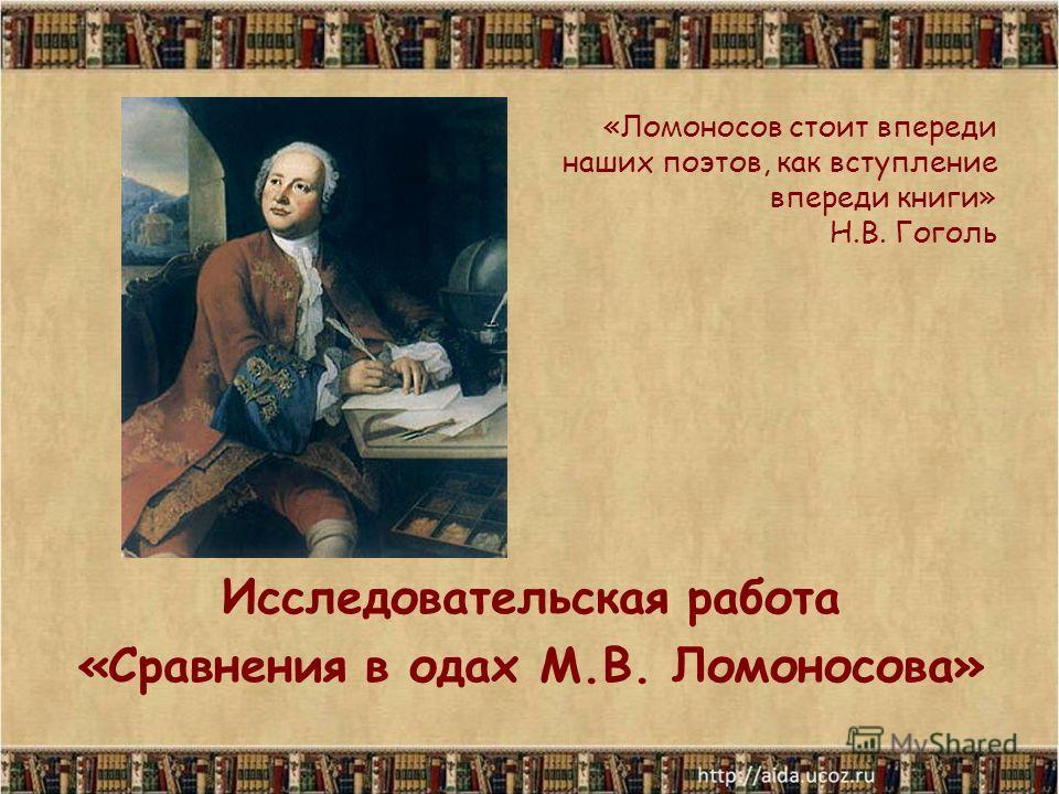 «Ломоносов стоит впереди наших поэтов, как вступление впереди книги» Н.В. Гоголь Исследовательская работа «Сравнения в одах М.В. Ломоносова»
